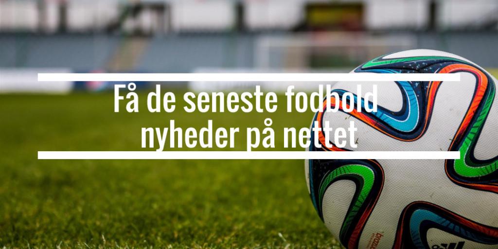 Få de seneste fodbold nyheder på nettet