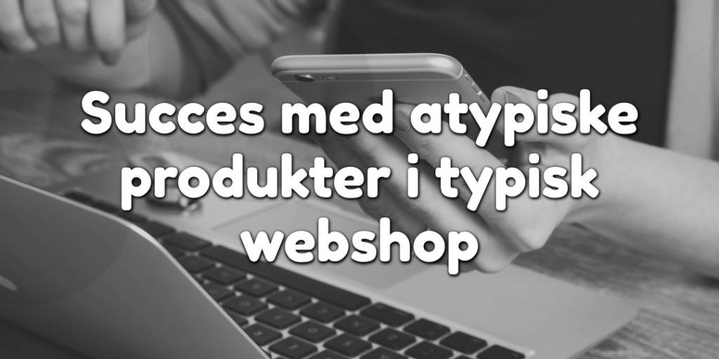 Succes med atypiske produkter i typisk webshop
